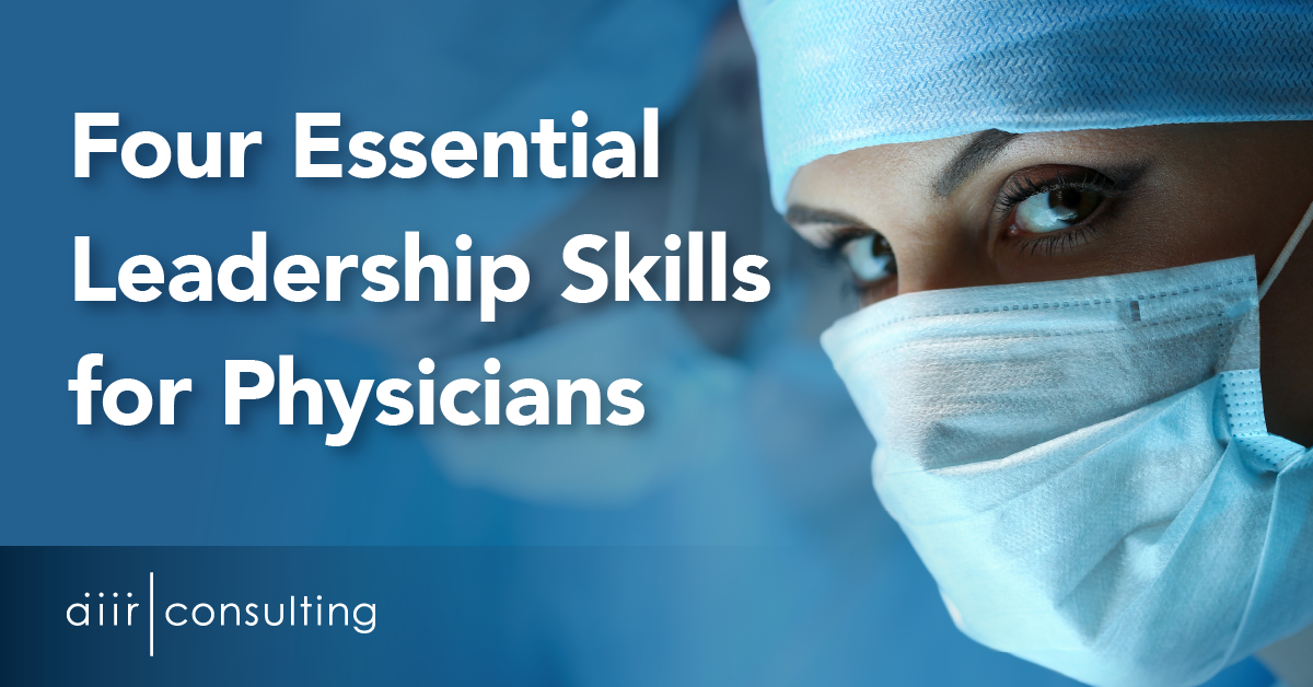 Four Essential Leadership Skills for Physicians