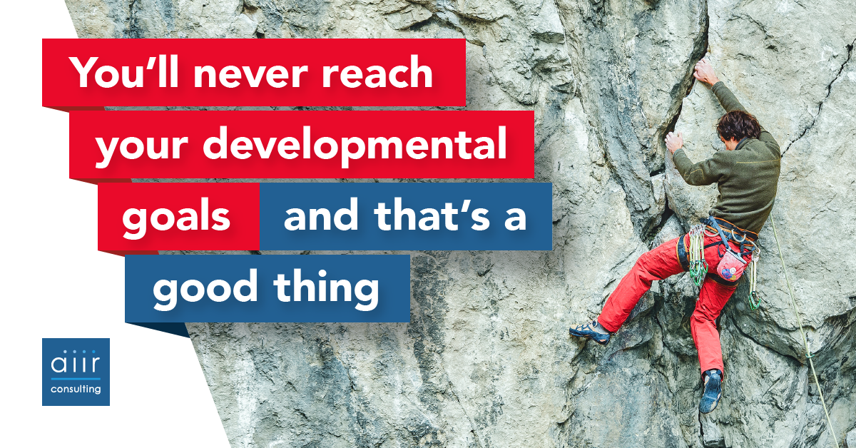 You'll never reach your developmental goals, and that's a good thing.