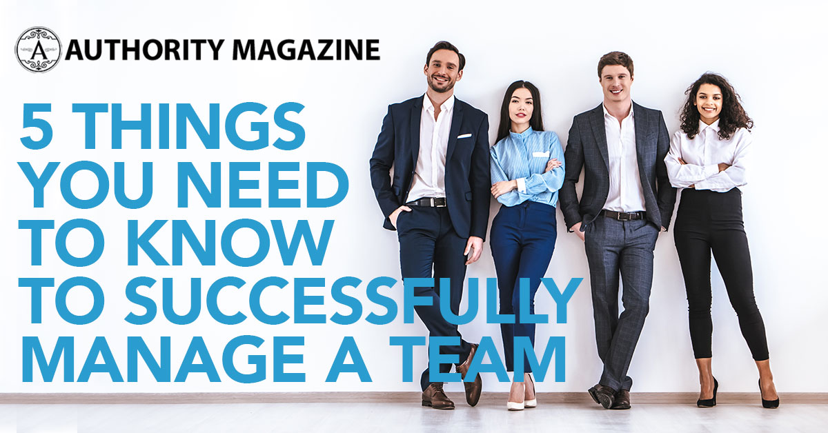 Authority Magazine: 5 Things You Need to Know to Successfully Manage a Team