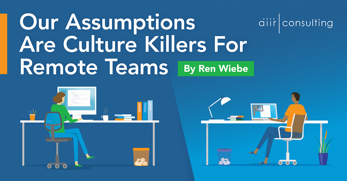 Our Assumptions Are Culture Killers For Remote Teams