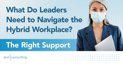 What Do Leaders Need to Navigate the Hybrid Workplace? The Right Support